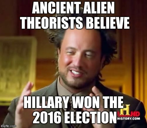 Ancient Aliens Meme | ANCIENT ALIEN THEORISTS BELIEVE HILLARY WON THE 2016 ELECTION | image tagged in memes,ancient aliens | made w/ Imgflip meme maker