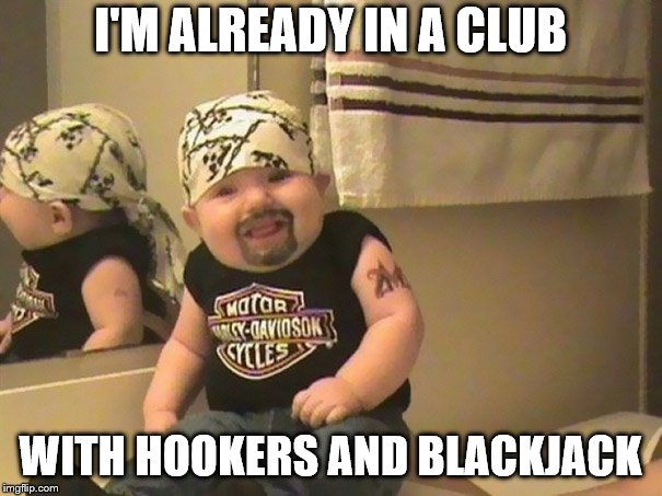 I'M ALREADY IN A CLUB WITH HOOKERS AND BLACKJACK | made w/ Imgflip meme maker