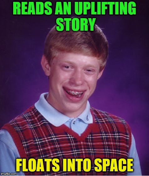 Bad Luck Brian Meme | READS AN UPLIFTING STORY FLOATS INTO SPACE | image tagged in memes,bad luck brian | made w/ Imgflip meme maker