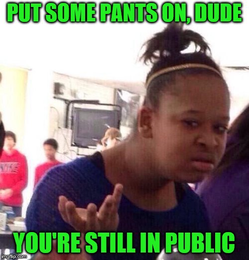Black Girl Wat Meme | PUT SOME PANTS ON, DUDE YOU'RE STILL IN PUBLIC | image tagged in memes,black girl wat | made w/ Imgflip meme maker