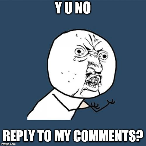 Y U No Meme | Y U NO REPLY TO MY COMMENTS? | image tagged in memes,y u no | made w/ Imgflip meme maker