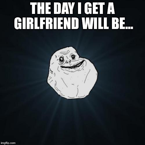Forever Alone Meme | THE DAY I GET A GIRLFRIEND WILL BE... | image tagged in memes,forever alone | made w/ Imgflip meme maker