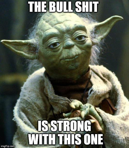 Star Wars Yoda Meme | THE BULL SHIT IS STRONG WITH THIS ONE | image tagged in memes,star wars yoda | made w/ Imgflip meme maker