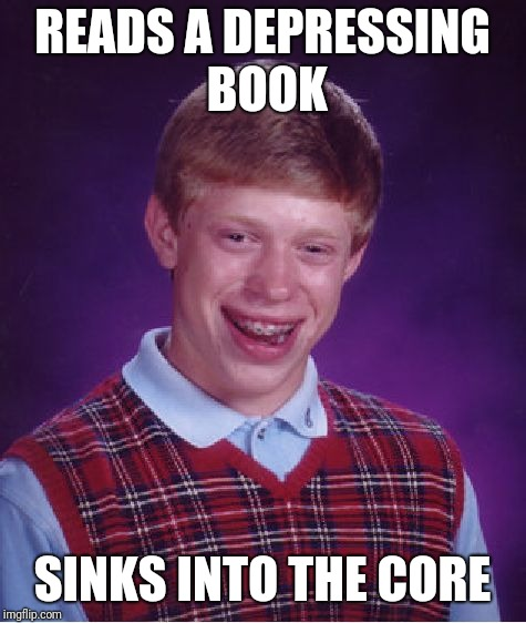Bad Luck Brian Meme | READS A DEPRESSING BOOK SINKS INTO THE CORE | image tagged in memes,bad luck brian | made w/ Imgflip meme maker
