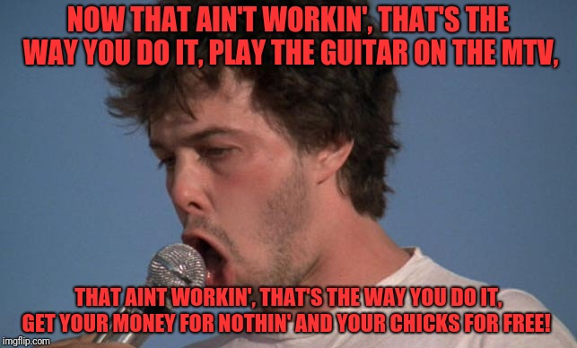 I miss the 80s, sometimes | NOW THAT AIN'T WORKIN', THAT'S THE WAY YOU DO IT, PLAY THE GUITAR ON THE MTV, THAT AINT WORKIN', THAT'S THE WAY YOU DO IT, GET YOUR MONEY FO | image tagged in funny,memes,dank,80s,booger,dire straits | made w/ Imgflip meme maker