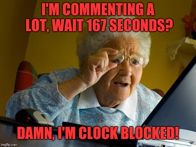 Grandma finds the Comment Timer, 2.0 | I'M COMMENTING A LOT, WAIT 167 SECONDS? DAMN, I'M CLOCK BLOCKED! | image tagged in memes,grandma finds the internet | made w/ Imgflip meme maker