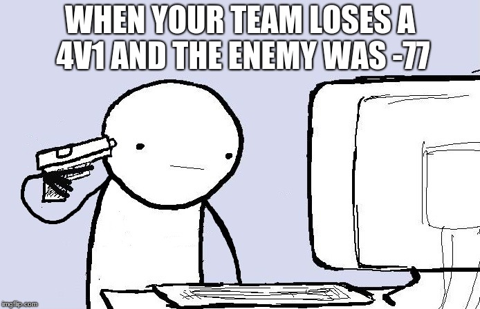 Kill yourself computer guy | WHEN YOUR TEAM LOSES A 4V1 AND THE ENEMY WAS -77 | image tagged in kill yourself computer guy | made w/ Imgflip meme maker
