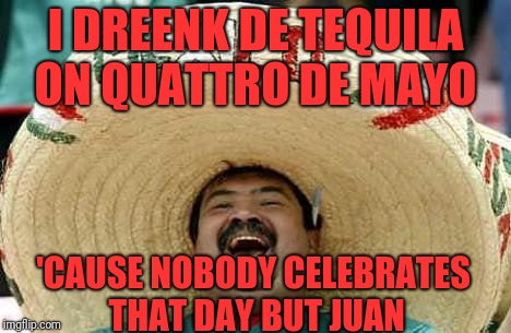 Juan Mexican Man | I DREENK DE TEQUILA ON QUATTRO DE MAYO 'CAUSE NOBODY CELEBRATES THAT DAY BUT JUAN | image tagged in juan mexican man | made w/ Imgflip meme maker