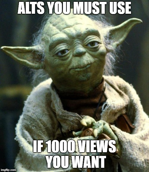 Star Wars Yoda Meme | ALTS YOU MUST USE IF 1000 VIEWS YOU WANT | image tagged in memes,star wars yoda | made w/ Imgflip meme maker