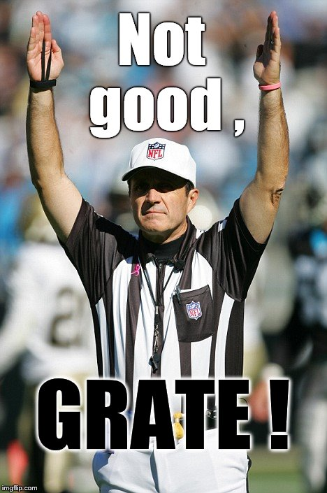 TOUCHDOWN! | Not good , GRATE ! | image tagged in touchdown | made w/ Imgflip meme maker
