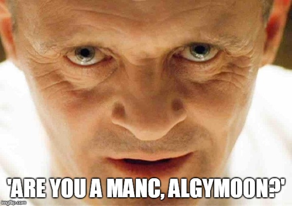 'ARE YOU A MANC, ALGYMOON?' | image tagged in hannibal | made w/ Imgflip meme maker