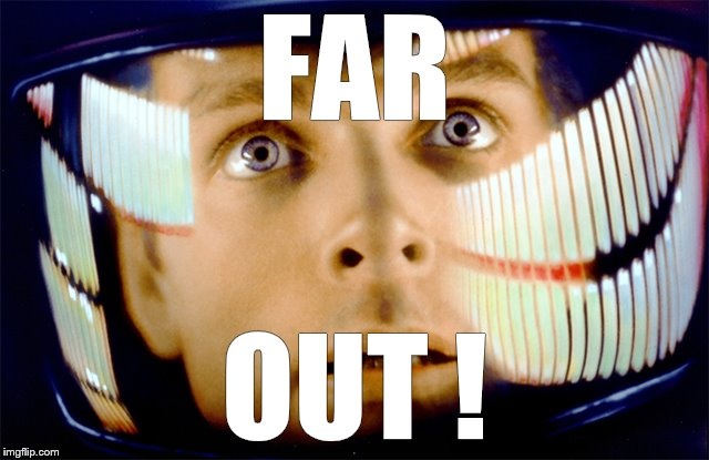 Space Odyssey it's me, Dave | FAR OUT ! | image tagged in space odyssey it's me,dave | made w/ Imgflip meme maker