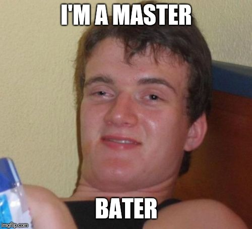 10 Guy Meme | I'M A MASTER BATER | image tagged in memes,10 guy | made w/ Imgflip meme maker