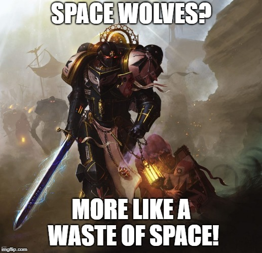 SPACE WOLVES? MORE LIKE A WASTE OF SPACE! | made w/ Imgflip meme maker