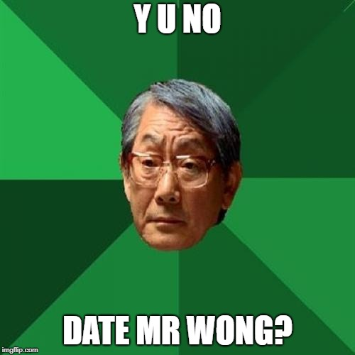 To all the ladies looking for Mr. Right | Y U NO DATE MR WONG? | image tagged in high expectations asian father,bad decision | made w/ Imgflip meme maker