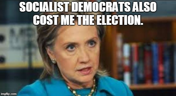 SOCIALIST DEMOCRATS ALSO COST ME THE ELECTION. | image tagged in angry hillary | made w/ Imgflip meme maker