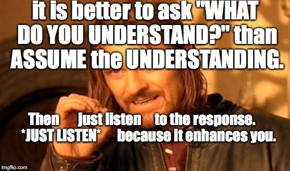 "you can't control understanding | it is better to ask ""WHAT DO YOU UNDERSTAND?"" than ASSUME the UNDERSTANDING. Then       just listen     to the response.     *JUST LISTEN*   