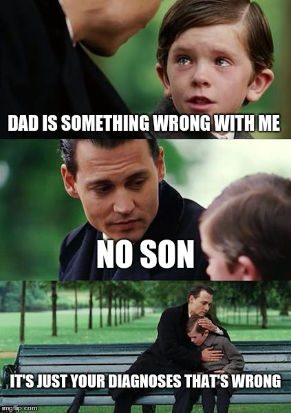 Finding Neverland Meme | DAD IS SOMETHING WRONG WITH ME NO SON IT'S JUST YOUR DIAGNOSES THAT'S WRONG | image tagged in memes,finding neverland | made w/ Imgflip meme maker