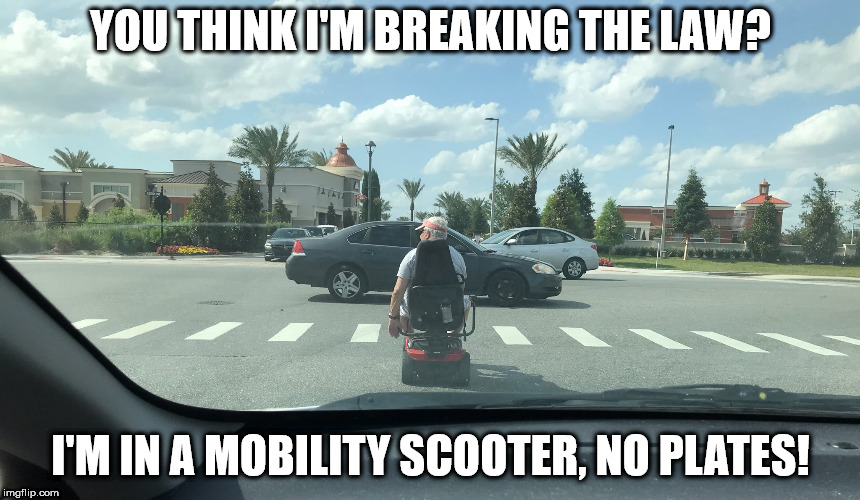 YOU THINK I'M BREAKING THE LAW? I'M IN A MOBILITY SCOOTER, NO PLATES! | image tagged in old man mobility scooter | made w/ Imgflip meme maker