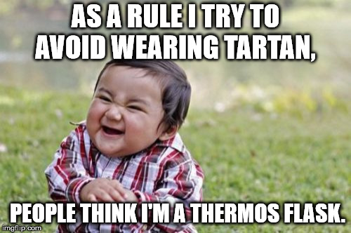 Evil Scottish Toddler | AS A RULE I TRY TO AVOID WEARING TARTAN, PEOPLE THINK I'M A THERMOS FLASK. | image tagged in memes,evil toddler,tartan,scottish,kilt,thermos | made w/ Imgflip meme maker