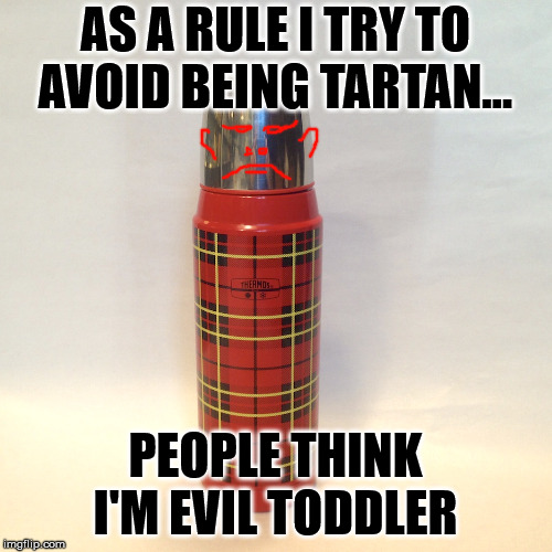 AS A RULE I TRY TO AVOID BEING TARTAN... PEOPLE THINK I'M EVIL TODDLER | made w/ Imgflip meme maker