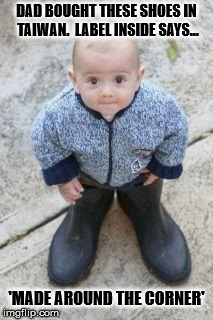 ...seen any good puddles dad ? | DAD BOUGHT THESE SHOES IN TAIWAN.  LABEL INSIDE SAYS... 'MADE AROUND THE CORNER' | image tagged in baby shoes,gumboots,wellingtons,rain,puddles | made w/ Imgflip meme maker