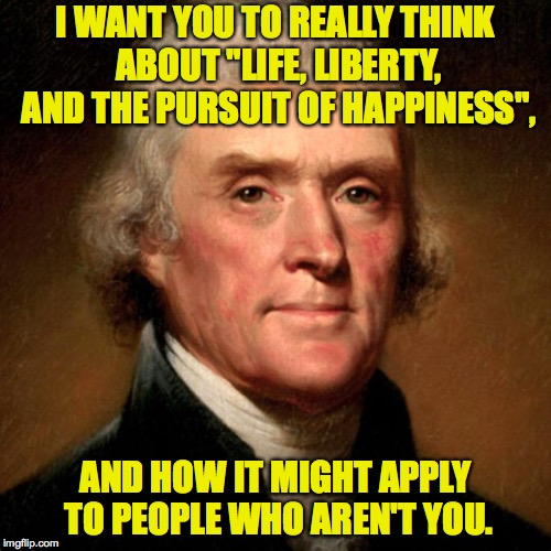 "You can do this, America. | I WANT YOU TO REALLY THINK ABOUT ""LIFE, LIBERTY, AND THE PURSUIT OF HAPPINESS"", AND HOW IT MIGHT APPLY TO PEOPLE WHO AREN'T YOU. 