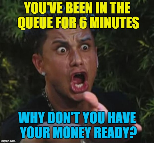 YOU'VE BEEN IN THE QUEUE FOR 6 MINUTES WHY DON'T YOU HAVE YOUR MONEY READY? | made w/ Imgflip meme maker