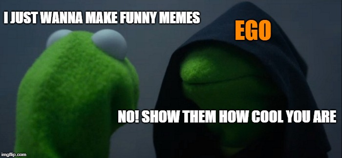 Evil Kermit Meme | I JUST WANNA MAKE FUNNY MEMES NO! SHOW THEM HOW COOL YOU ARE EGO | image tagged in memes,evil kermit | made w/ Imgflip meme maker