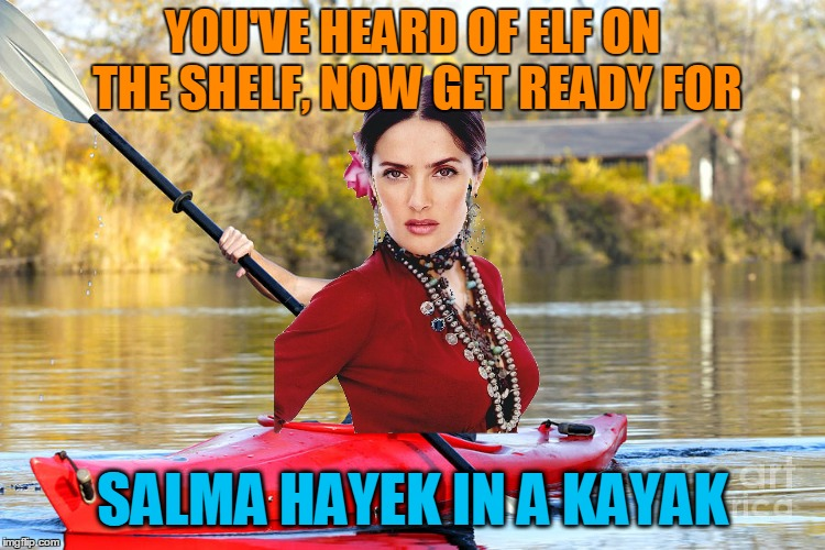 YOU'VE HEARD OF ELF ON THE SHELF, NOW GET READY FOR SALMA HAYEK IN A KAYAK | made w/ Imgflip meme maker