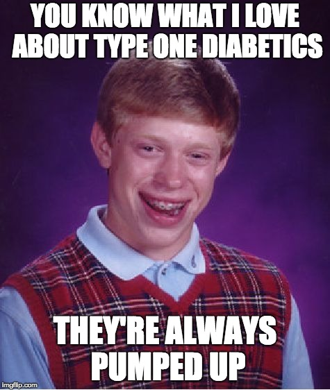 Bad Luck Brian Meme | YOU KNOW WHAT I LOVE ABOUT TYPE ONE DIABETICS THEY'RE ALWAYS PUMPED UP | image tagged in memes,bad luck brian | made w/ Imgflip meme maker