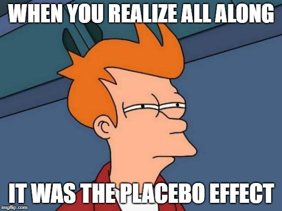 Futurama Fry Meme | WHEN YOU REALIZE ALL ALONG IT WAS THE PLACEBO EFFECT | image tagged in memes,futurama fry | made w/ Imgflip meme maker