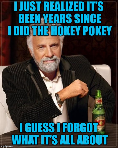 The Most Interesting Man In The World Meme | I JUST REALIZED IT'S BEEN YEARS SINCE I DID THE HOKEY POKEY I GUESS I FORGOT WHAT IT'S ALL ABOUT | image tagged in memes,the most interesting man in the world | made w/ Imgflip meme maker