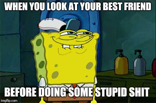 Dont You Squidward Meme | WHEN YOU LOOK AT YOUR BEST FRIEND BEFORE DOING SOME STUPID SHIT | image tagged in memes,dont you squidward | made w/ Imgflip meme maker
