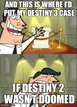 This Is Where I'd Put My Trophy If I Had One Meme | AND THIS IS WHERE I'D PUT MY DESTINY 3 CASE IF DESTINY 2 WASN'T DOOMED | image tagged in memes,this is where i'd put my trophy if i had one | made w/ Imgflip meme maker