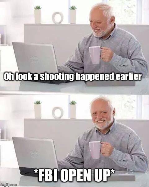 Hide the Pain Harold Meme | Oh look a shooting happened earlier *FBI OPEN UP* | image tagged in memes,hide the pain harold | made w/ Imgflip meme maker