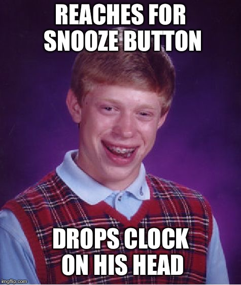 Bad Luck Brian Meme | REACHES FOR SNOOZE BUTTON DROPS CLOCK ON HIS HEAD | image tagged in memes,bad luck brian | made w/ Imgflip meme maker
