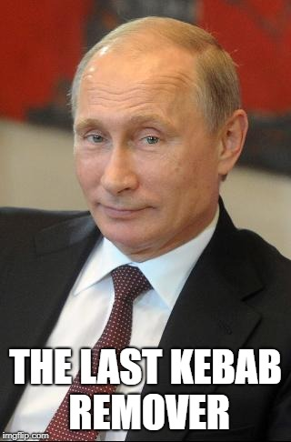 putin | THE LAST KEBAB REMOVER | image tagged in putin | made w/ Imgflip meme maker