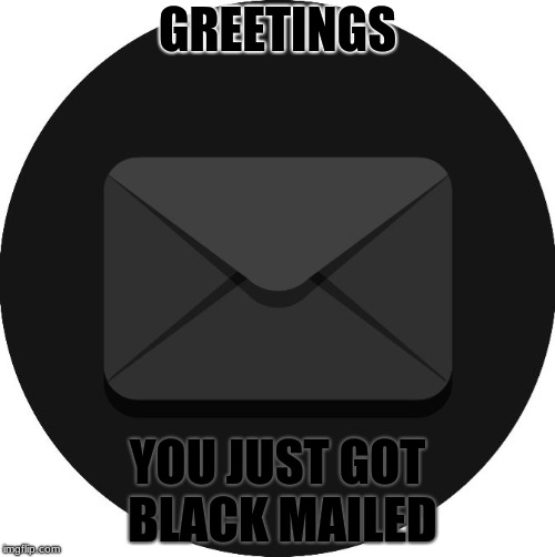 Blackmailed | GREETINGS YOU JUST GOT BLACK MAILED | image tagged in black mail,memes,funny,mail,email,black | made w/ Imgflip meme maker