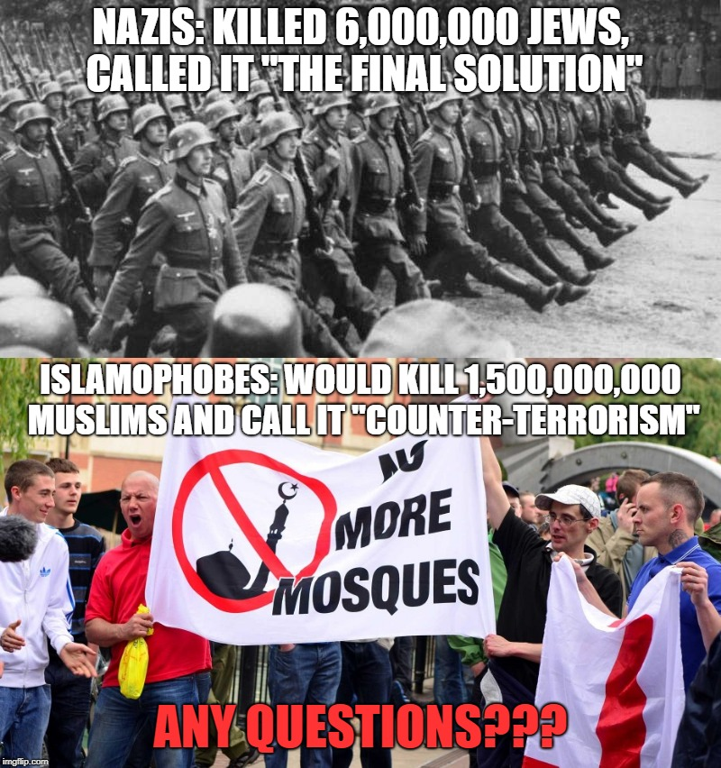 "Islamophobes Are Worse Than Nazis | NAZIS: KILLED 6,000,000 JEWS, CALLED IT ""THE FINAL SOLUTION"" ANY QUESTIONS??? ISLAMOPHOBES: WOULD KILL 1,500,000,000 MUSLIMS AND CALL IT ""CO 