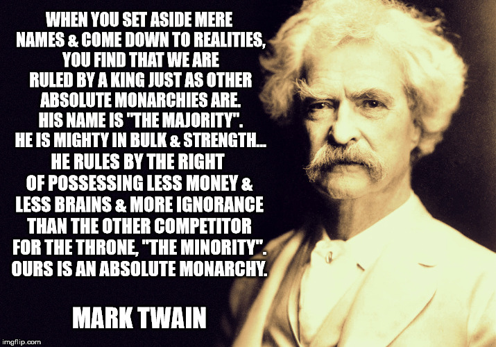 WHEN YOU SET ASIDE MERE NAMES & COME DOWN TO REALITIES, YOU FIND THAT WE ARE RULED BY A KING JUST AS OTHER ABSOLUTE MONARCHIES ARE. HIS NAME | image tagged in mark twain,politics,political | made w/ Imgflip meme maker