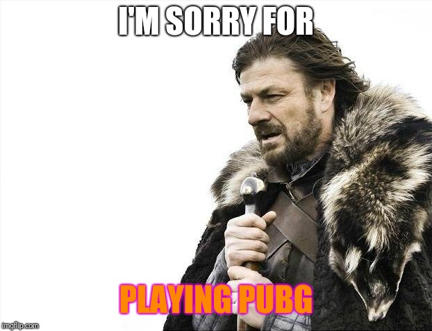 Brace Yourselves X is Coming Meme | I'M SORRY FOR PLAYING PUBG | image tagged in memes,brace yourselves x is coming | made w/ Imgflip meme maker