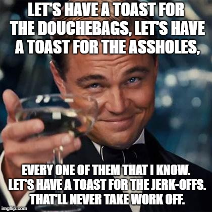 Dicaprio Toast Weekend Bro | LET'S HAVE A TOAST FOR THE DOUCHEBAGS, LET'S HAVE A TOAST FOR THE ASSHOLES, EVERY ONE OF THEM THAT I KNOW. LET'S HAVE A TOAST FOR THE JERK-O | image tagged in dicaprio toast weekend bro | made w/ Imgflip meme maker