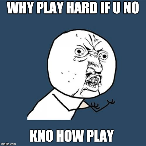 Y U No Meme | WHY PLAY HARD IF U NO KNO HOW PLAY | image tagged in memes,y u no | made w/ Imgflip meme maker