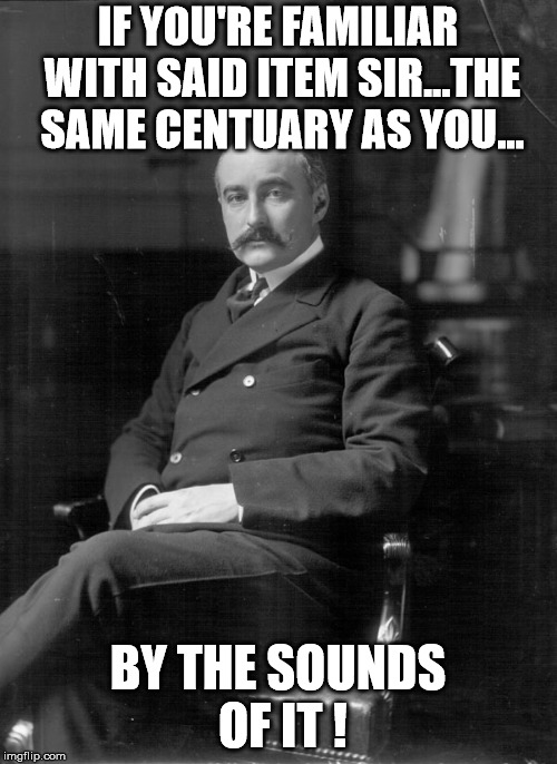 Count Mensdorff | IF YOU'RE FAMILIAR WITH SAID ITEM SIR...THE SAME CENTUARY AS YOU... BY THE SOUNDS OF IT ! | image tagged in count mensdorff | made w/ Imgflip meme maker