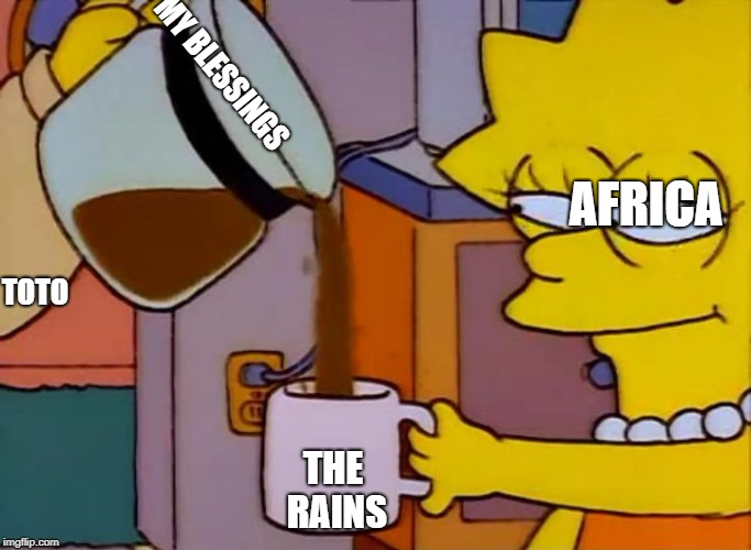 Lisa Simpson Coffee That x shit | MY BLESSINGS THE RAINS TOTO AFRICA | image tagged in lisa simpson coffee that x shit | made w/ Imgflip meme maker