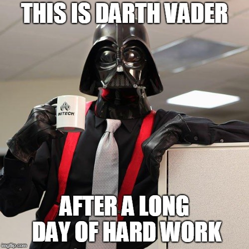 Darth Vader Office Space | THIS IS DARTH VADER AFTER A LONG DAY OF HARD WORK | image tagged in darth vader office space | made w/ Imgflip meme maker