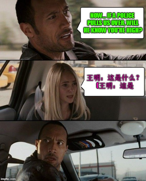 The Rock Driving Meme | NOW... IF A POLICE PULLS US OVER, WILL HE KNOW YOU'RE HIGH? 王明:这是什么? (王明:這是 | image tagged in memes,the rock driving | made w/ Imgflip meme maker