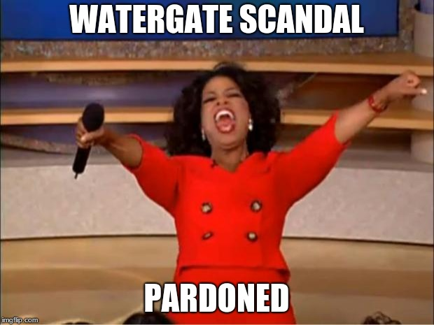Oprah You Get A Meme | WATERGATE SCANDAL PARDONED | image tagged in memes,oprah you get a | made w/ Imgflip meme maker