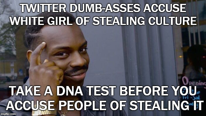 STEALING CULTURE  | TWITTER DUMB-ASSES ACCUSE WHITE GIRL OF STEALING CULTURE TAKE A DNA TEST BEFORE YOU ACCUSE PEOPLE OF STEALING IT | image tagged in memes,roll safe think about it,sjw out of control,liberal logic | made w/ Imgflip meme maker